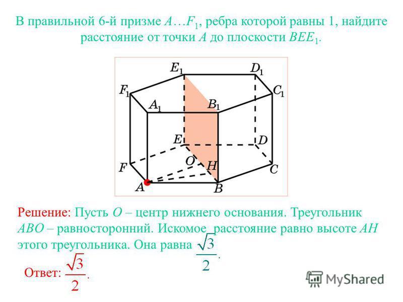 В правильной 6-й призме A…F 1, ребра которой равны 1, найдите расстояние от точки A до плоскости BEE 1. Ответ: Решение: Пусть O – центр нижнего основания. Треугольник ABO – равносторонний. Искомое расстояние равно высоте AH этого треугольника. Она ра