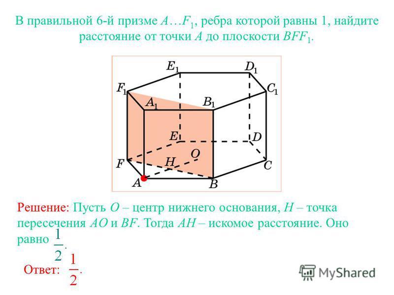 В правильной 6-й призме A…F 1, ребра которой равны 1, найдите расстояние от точки A до плоскости BFF 1. Ответ: Решение: Пусть O – центр нижнего основания, H – точка пересечения AO и BF. Тогда AH – искомое расстояние. Оно равно