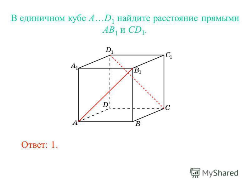 В единичном кубе A…D 1 найдите расстояние прямыми AB 1 и CD 1. Ответ: 1.
