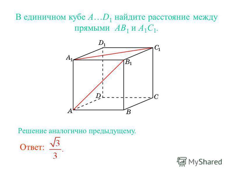 В единичном кубе A…D 1 найдите расстояние между прямыми AB 1 и A 1 C 1. Ответ: Решение аналогично предыдущему.