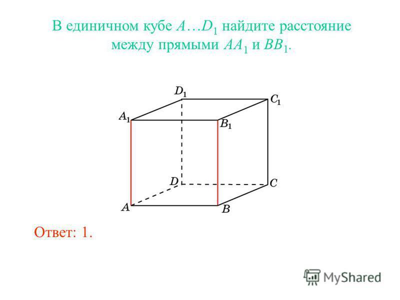 В единичном кубе A…D 1 найдите расстояние между прямыми AA 1 и BB 1. Ответ: 1.