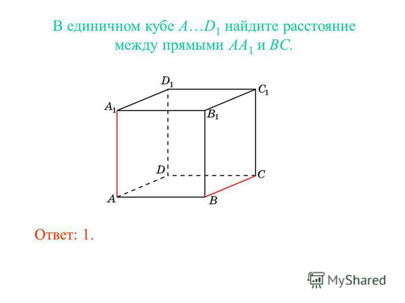 В единичном кубе A…D 1 найдите расстояние между прямыми AA 1 и BC. Ответ: 1.