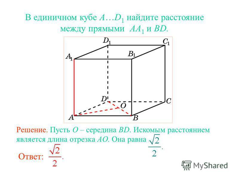 В единичном кубе A…D 1 найдите расстояние между прямыми AA 1 и BD. Ответ: Решение. Пусть O – середина BD. Искомым расстоянием является длина отрезка AO. Она равна