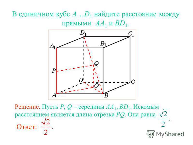 В единичном кубе A…D 1 найдите расстояние между прямыми AA 1 и BD 1. Ответ: Решение. Пусть P, Q – середины AA 1, BD 1. Искомым расстоянием является длина отрезка PQ. Она равна