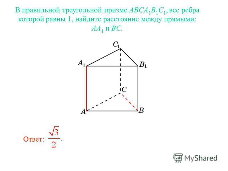 В правильной треугольной призме ABCA 1 B 1 C 1, все ребра которой равны 1, найдите расстояние между прямыми: AA 1 и BC. Ответ: