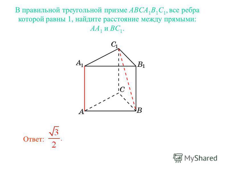 В правильной треугольной призме ABCA 1 B 1 C 1, все ребра которой равны 1, найдите расстояние между прямыми: AA 1 и BC 1. Ответ: