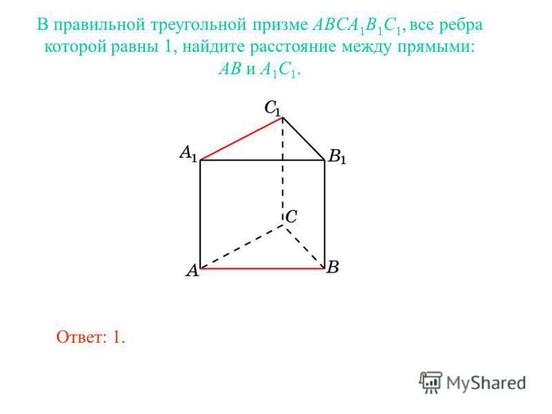 В правильной треугольной призме ABCA 1 B 1 C 1, все ребра которой равны 1, найдите расстояние между прямыми: AB и A 1 C 1. Ответ: 1.