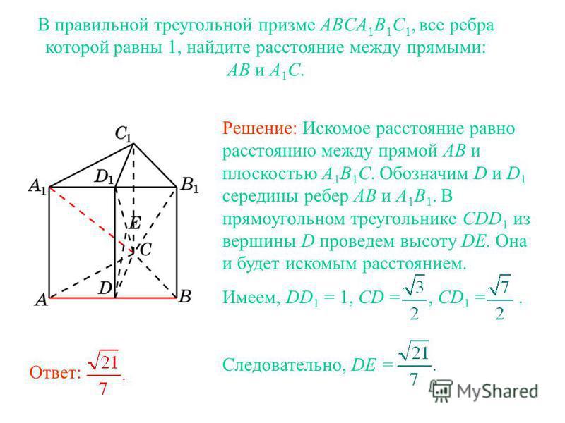 В правильной треугольной призме ABCA 1 B 1 C 1, все ребра которой равны 1, найдите расстояние между прямыми: AB и A 1 C. Решение: Искомое расстояние равно расстоянию между прямой AB и плоскостью A 1 B 1 C. Обозначим D и D 1 середины ребер AB и A 1 B