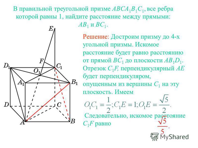 В правильной треугольной призме ABCA 1 B 1 C 1, все ребра которой равны 1, найдите расстояние между прямыми: AB 1 и BC 1. Решение: Достроим призму до 4-х угольной призмы. Искомое расстояние будет равно расстоянию от прямой BC 1 до плоскости AB 1 D 1.