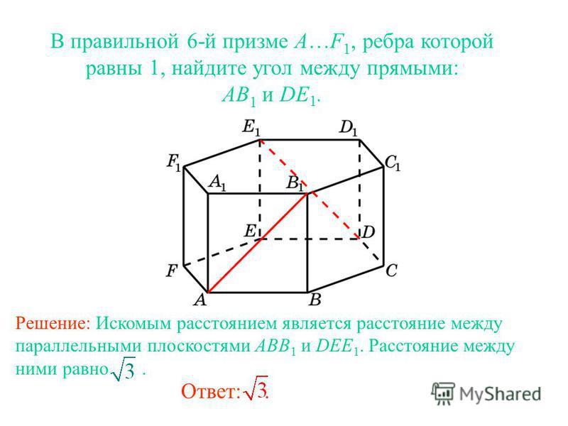 В правильной 6-й призме A…F 1, ребра которой равны 1, найдите угол между прямыми: AB 1 и DE 1. Ответ:. Решение: Искомым расстоянием является расстояние между параллельными плоскостями ABB 1 и DEE 1. Расстояние между ними равно.
