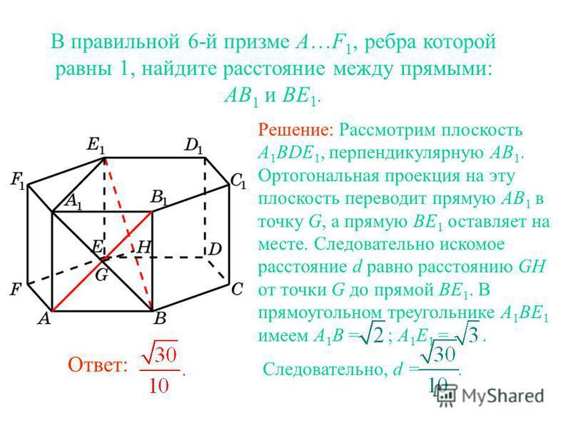 В правильной 6-й призме A…F 1, ребра которой равны 1, найдите расстояние между прямыми: AB 1 и BE 1. Решение: Рассмотрим плоскость A 1 BDE 1, перпендикулярную AB 1. Ортогональная проекция на эту плоскость переводит прямую AB 1 в точку G, а прямую BE