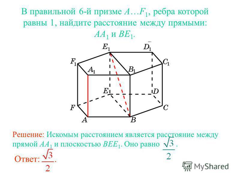 В правильной 6-й призме A…F 1, ребра которой равны 1, найдите расстояние между прямыми: AA 1 и BE 1. Ответ:. Решение: Искомым расстоянием является расстояние между прямой AA 1 и плоскостью BEE 1. Оно равно.