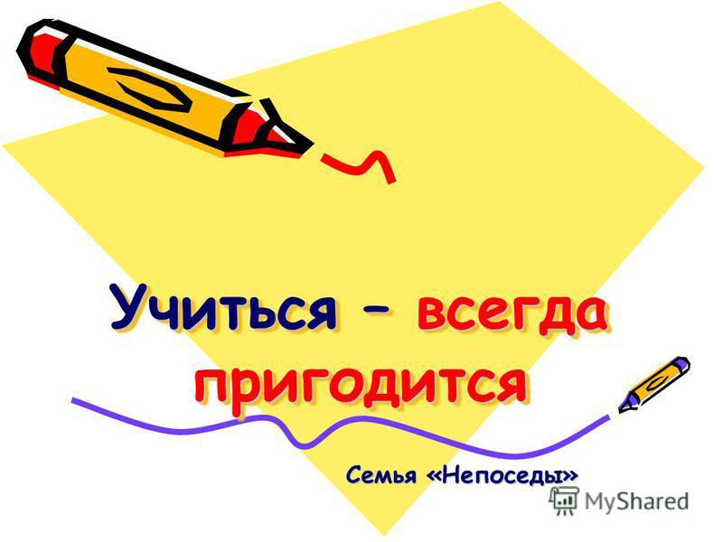 Учиться – всегда пригодится Семья «Непоседы»