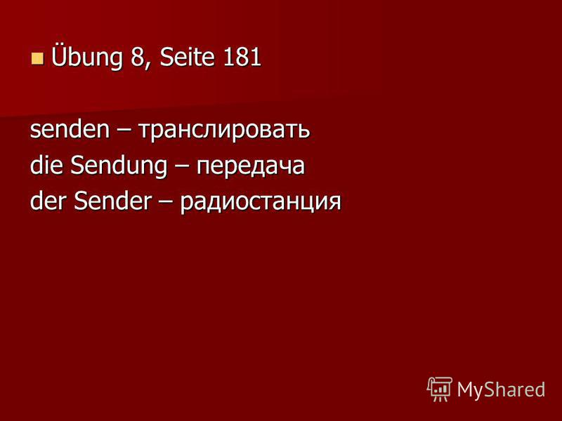 Übung 8, Seite 181 Übung 8, Seite 181 senden – транслировать die Sendung – передача der Sender – радиостанция