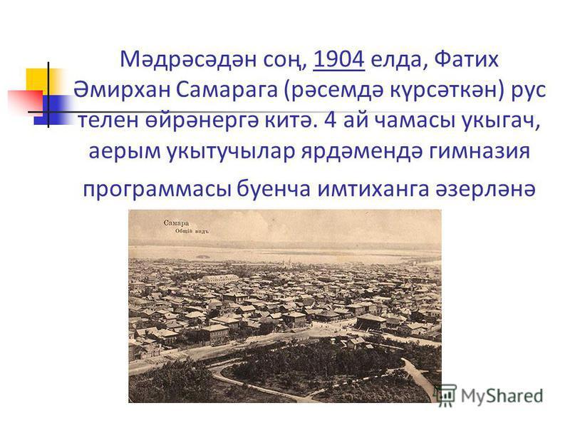 Мәдрәсәдән соң, 1904 елда, Фатих Әмирхан Самарага (рәсемдә күрсәткән) рус телен өйрәнергә китә. 4 ай чамасы укыгач, аерым укытучылар ярдәмендә гимназия программасы буенча имтиханга әзерләнә