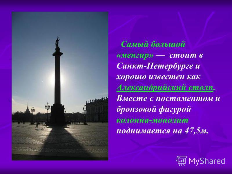 Самый большой «менгир» стоит в Санкт-Петербурге и хорошо известен как Александрийский столп. Вместе с постаментом и бронзовой фигурой колонна-монолит поднимается на 47,5 м.