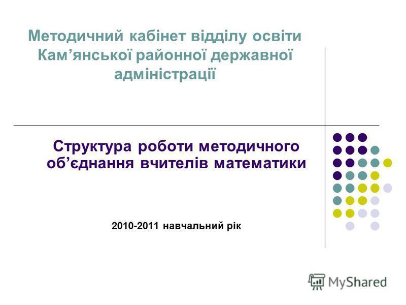 Методичний кабінет відділу освіти Камянської районної державної адміністрації Структура роботи методичного обєднання вчителів математики 2010-2011 навчальний рік