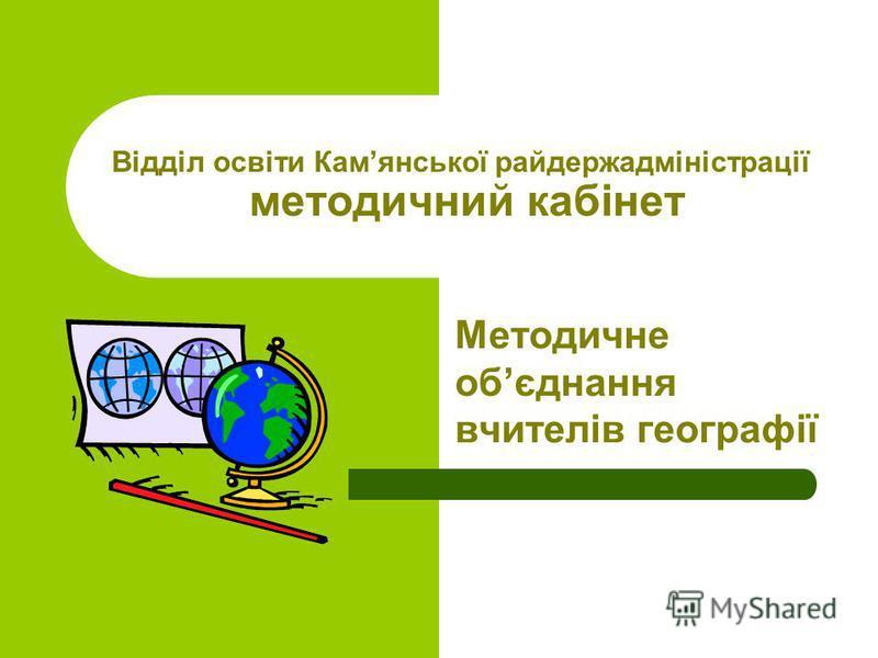 Відділ освіти Камянської райдержадміністрації методичний кабінет Методичне обєднання вчителів географії