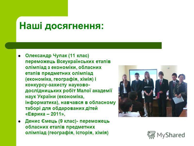 Наші досягнення: Олександр Чупак (11 клас) переможець Всеукраїнських етапів олімпіад з економіки, обласних етапів предметних олімпіад (економіка, географія, хімія) і конкурсу-захисту науково- дослідницьких робіт Малої академії наук України (економік