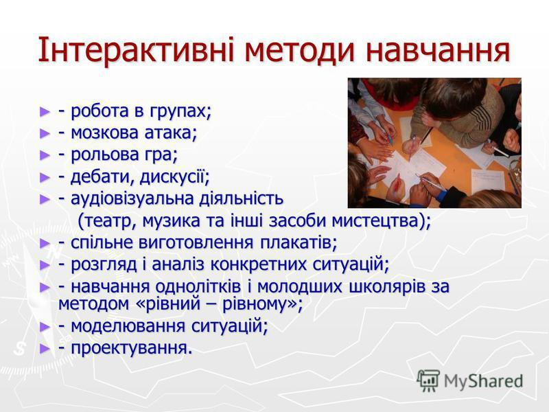 Інтерактивні методи навчання - робота в групах; - робота в групах; - мозкова атака; - мозкова атака; - рольова гра; - рольова гра; - дебати, дискусії; - дебати, дискусії; - аудіовізуальна діяльність - аудіовізуальна діяльність (театр, музика та інші