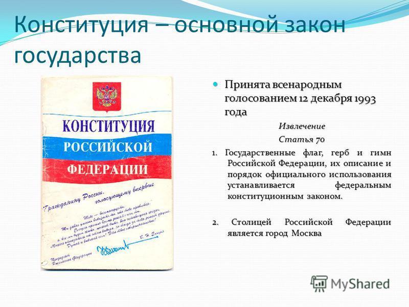 Конституция – основной закон государства Принята всенародным голосованием 12 декабря 1993 года Принята всенародным голосованием 12 декабря 1993 года Извлечение Статья 70 1. Государственные флаг, герб и гимн Российской Федерации, их описание и порядок
