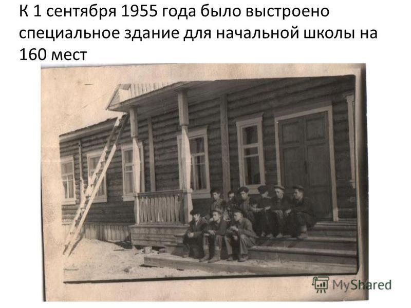 К 1 сентября 1955 года было выстроено специальное здание для начальной школы на 160 мест