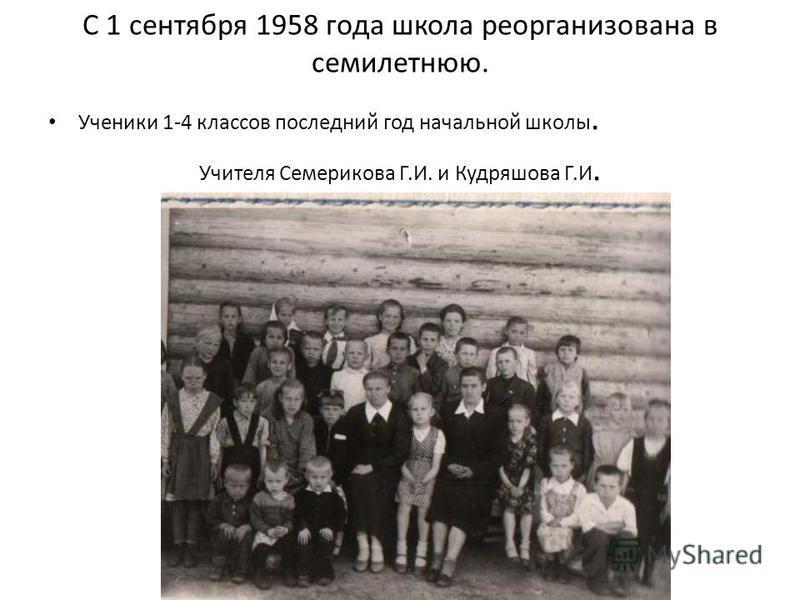 С 1 сентября 1958 года школа реорганизована в семилетнюю. Ученики 1-4 классов последний год начальной школы. Учителя Семерикова Г.И. и Кудряшова Г.И.