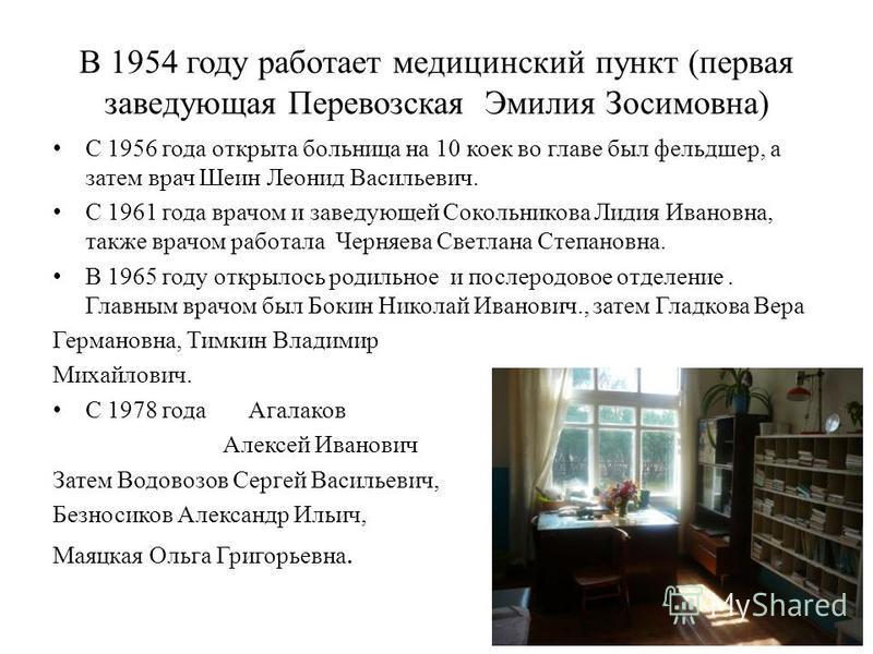 В 1954 году работает медицинский пункт (первая заведующая Перевозская Эмилия Зосимовна) С 1956 года открыта больница на 10 коек во главе был фельдшер, а затем врач Шеин Леонид Васильевич. С 1961 года врачом и заведующей Сокольникова Лидия Ивановна, т