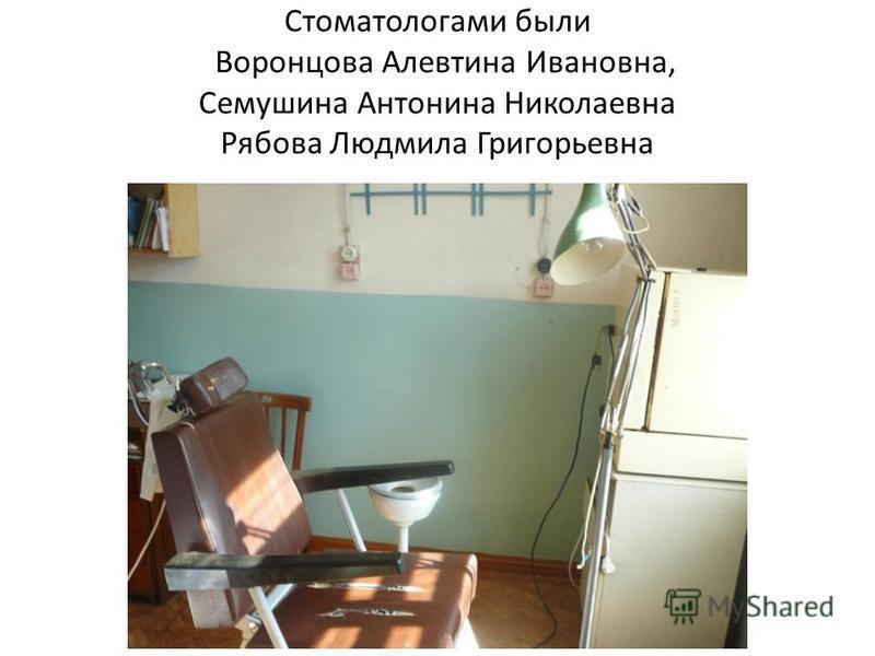 Стоматологами были Воронцова Алевтина Ивановна, Семушина Антонина Николаевна Рябова Людмила Григорьевна