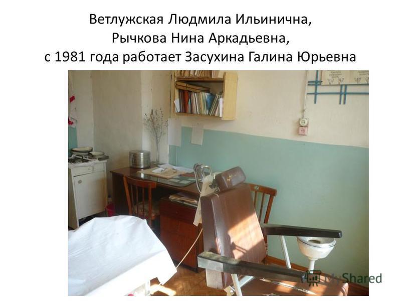 Ветлужская Людмила Ильинична, Рычкова Нина Аркадьевна, с 1981 года работает Засухина Галина Юрьевна