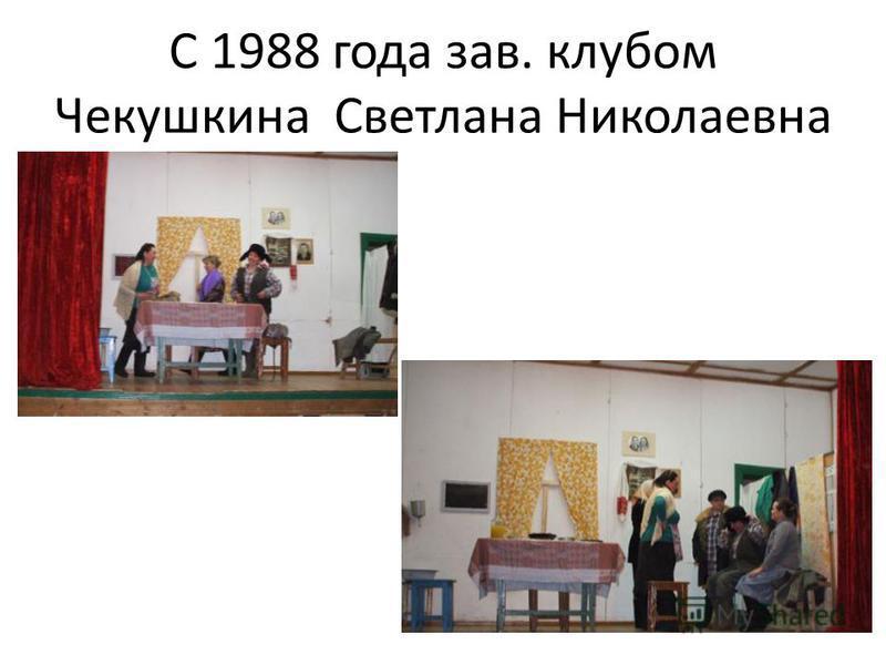 С 1988 года зав. клубом Чекушкина Светлана Николаевна