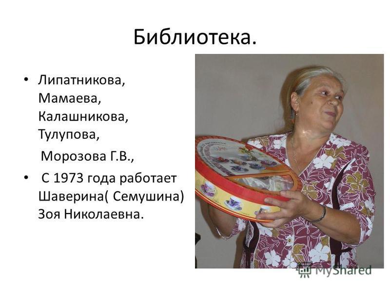 Библиотека. Липатникова, Мамаева, Калашникова, Тулупова, Морозова Г.В., С 1973 года работает Шаверина( Семушина) Зоя Николаевна.