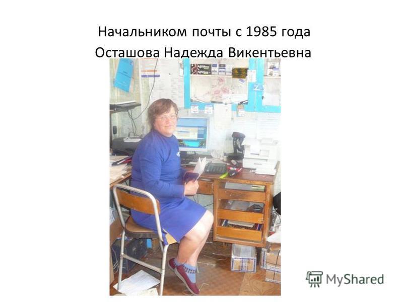 Начальником почты с 1985 года Осташова Надежда Викентьевна