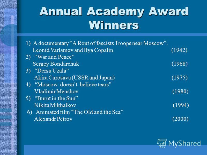 Annual Academy Award Winners 1) A documentary A Rout of fascists Troops near Moscow. Leonid Varlamov and Ilya Copalin (1942) 2) War and Peace Sergey Bondarchuk (1968) 3) Dersu Uzala Akira Curosava (USSR and Japan) (1975) 4) Moscow doesnt believe tear