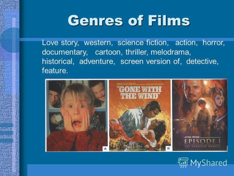 Genres of Films Love story, western, science fiction, action, horror, documentary, cartoon, thriller, melodrama, historical, adventure, screen version of, detective, feature.