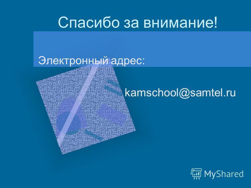 Спасибо за внимание! Электронный адрес: kamschool@samtel.ru