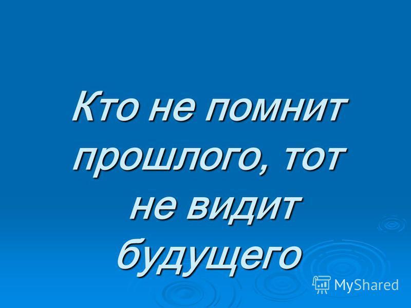 Кто не помнит прошлого, тот не видит будущего