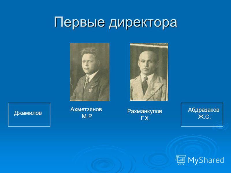 Первые директора Ахметзянов М.Р. Рахманкулов Г.Х. Джамилов Абдразаков Ж.С.
