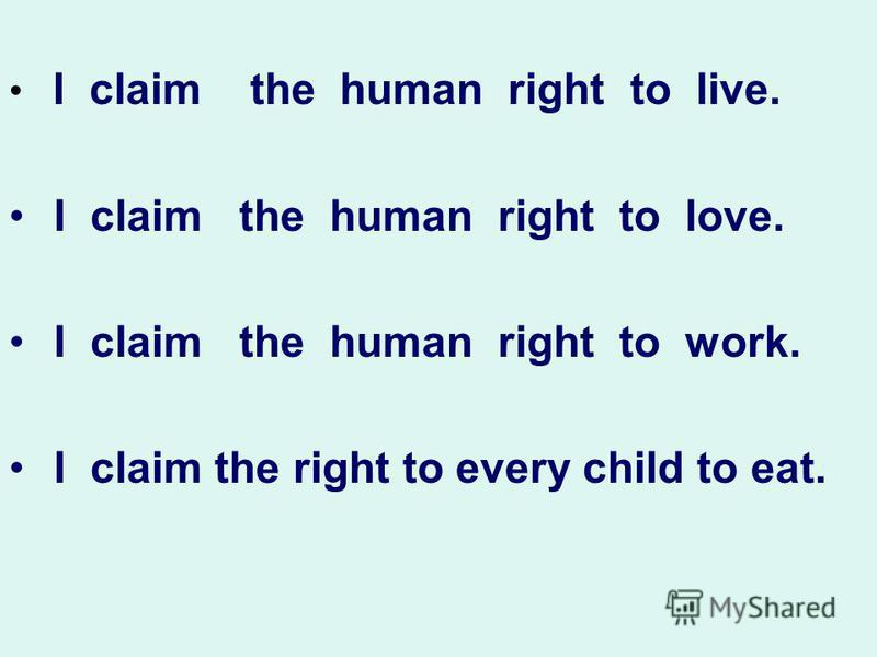 I claim the human right to live. I claim the human right to love. I claim the human right to work. I claim the right to every child to eat.