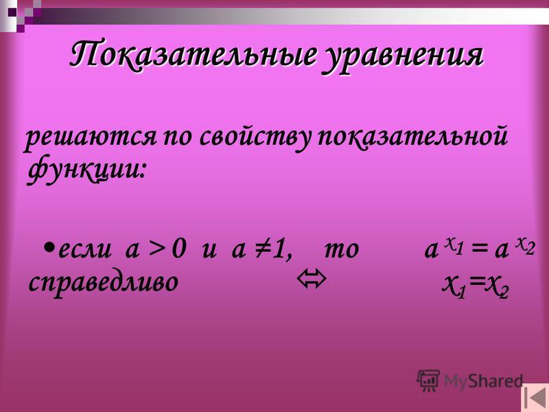 Показательные уравнения решаются по свойству показательной функции: если а > 0 и а 1, то а х 1 = а х 2 справедливо х 1 =х 2