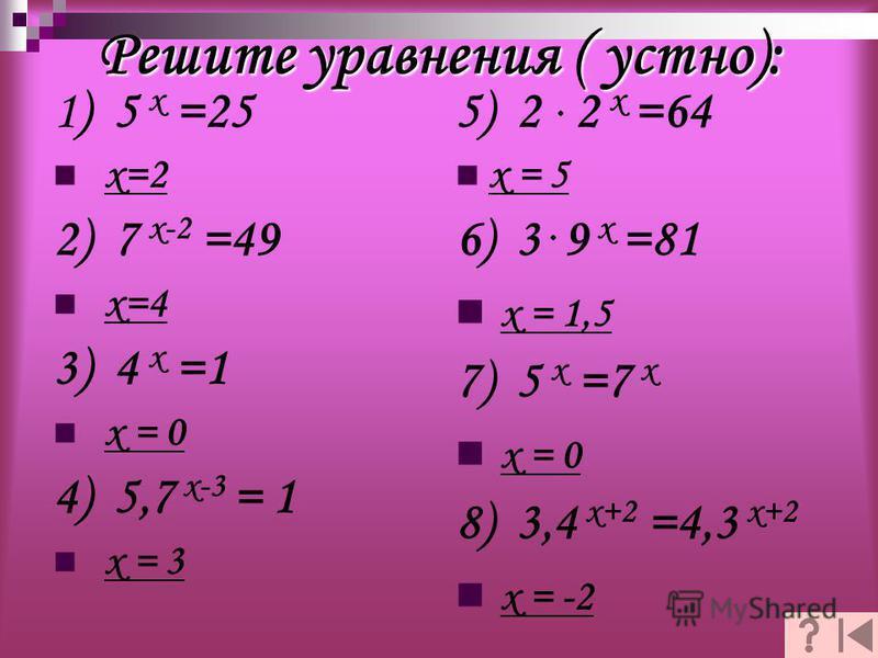 Решите уравнения ( устно): 1) 5 х =25 х=2 2) 7 х-2 =49 х=4 3) 4 х =1 х = 0 4) 5,7 х-3 = 1 х = 3 5) 2 2 х =64 х = 5 6) 3 9 х =81 х = 1,5 7) 5 х =7 х х = 0 8) 3,4 х+2 =4,3 х+2 х = -2