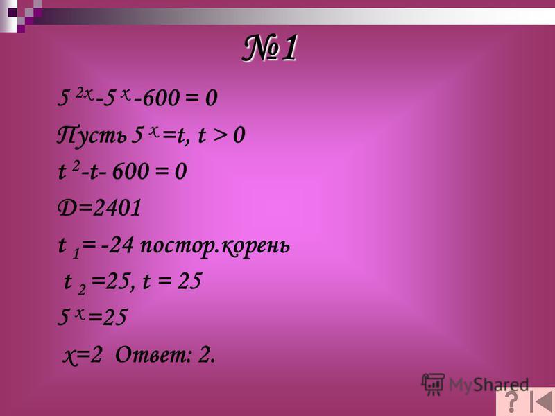 5 2 х -5 х -600 = 0 Пусть 5 х =t, t > 0 t 2 -t- 600 = 0 D=2401 t 1 = -24 пастор.корень t 2 =25, t = 25 5 x =25 x=2 Ответ: 2. 1