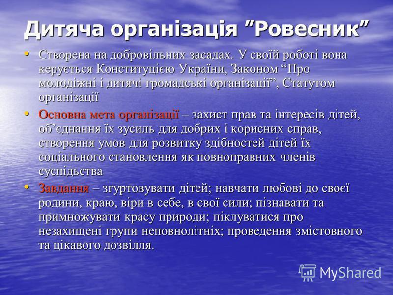 Дитяча організація Ровесник Створена на добровільних засадах. У своїй роботі вона керується Конституцією України, Законом Про молодіжні і дитячі громадські організації, Статутом організації Створена на добровільних засадах. У своїй роботі вона керуєт