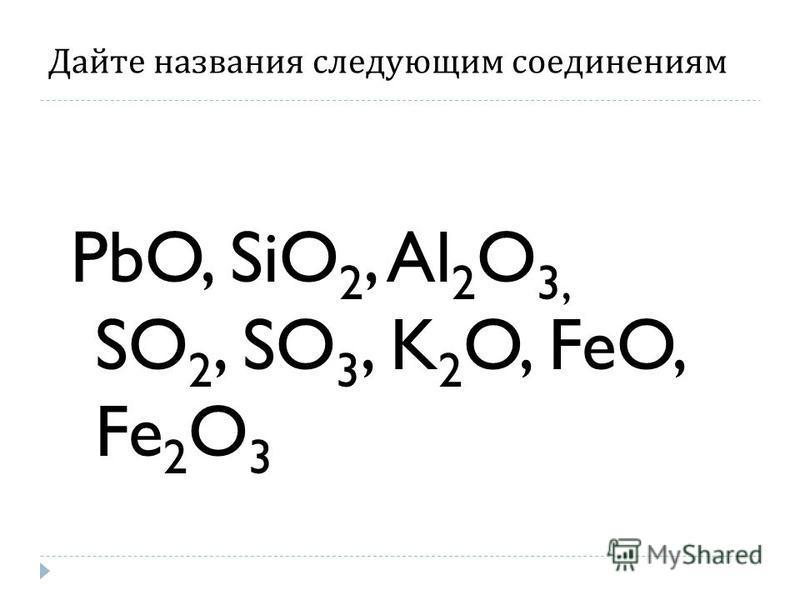 Дайте названия следующим соединениям PbO, SiO 2, Al 2 O 3, SO 2, SO 3, K 2 O, FeO, Fe 2 O 3