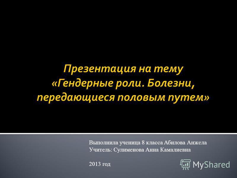 Выполнила ученица 8 класса Абилова Анжела Учитель: Сулименова Анна Камалиевна 2013 год