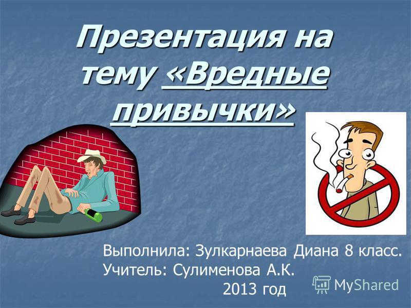 Презентация на тему «Вредные привычки» Выполнила: Зулкарнаева Диана 8 класс. Учитель: Сулименова А.К. 2013 год