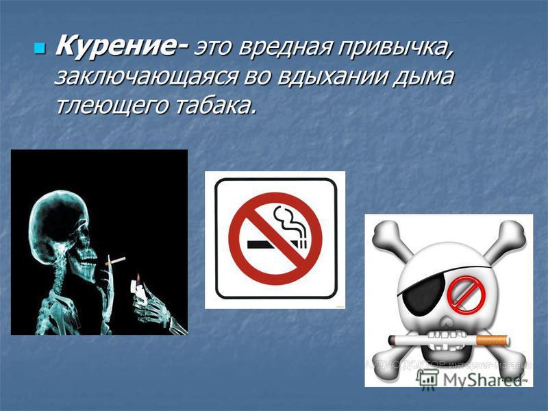 Курение- это вредная привычка, заключающаяся во вдыхании дыма тлеющего табака. Курение- это вредная привычка, заключающаяся во вдыхании дыма тлеющего табака.