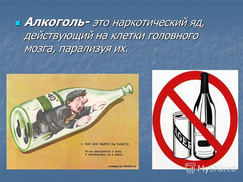 Алкоголь- это наркотический яд, действующий на клетки головного мозга, парализуя их. Алкоголь- это наркотический яд, действующий на клетки головного мозга, парализуя их.