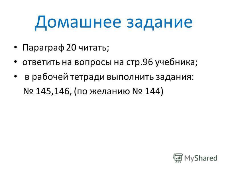 Домашнее задание Параграф 20 читать; ответить на вопросы на стр.96 учебника; в рабочей тетради выполнить задания: 145,146, (по желанию 144)