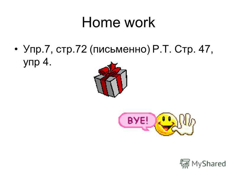 Home work Упр.7, стр.72 (письменно) Р.Т. Стр. 47, упр 4.